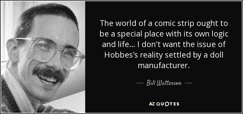 The world of a comic strip ought to be a special place with its own logic and life... I don't want the issue of Hobbes's reality settled by a doll manufacturer. - Bill Watterson