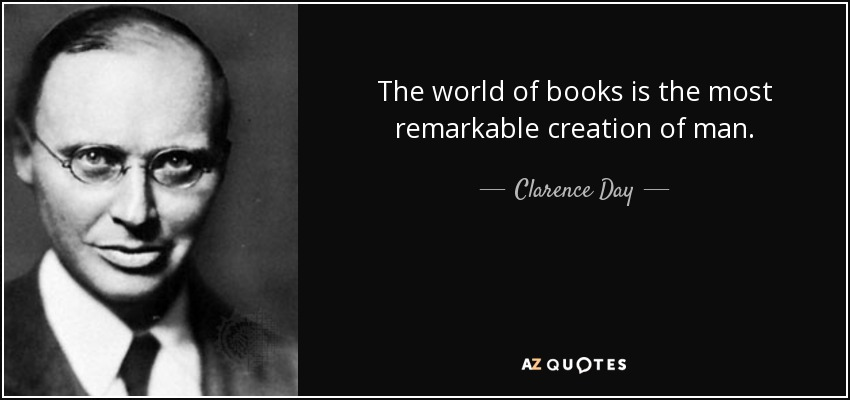 The world of books is the most remarkable creation of man. - Clarence Day