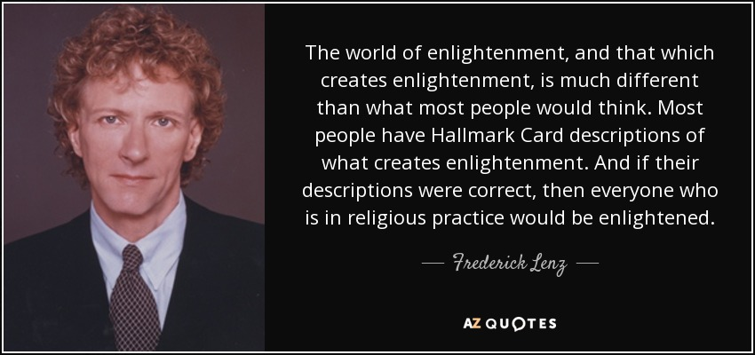 The world of enlightenment, and that which creates enlightenment, is much different than what most people would think. Most people have Hallmark Card descriptions of what creates enlightenment. And if their descriptions were correct, then everyone who is in religious practice would be enlightened. - Frederick Lenz