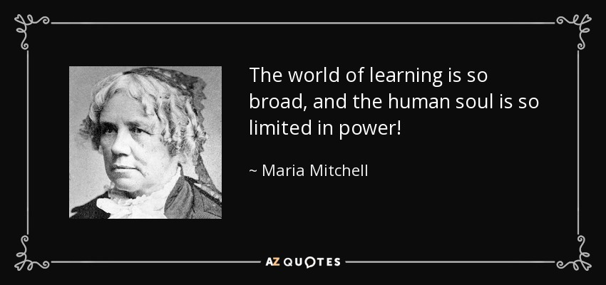 The world of learning is so broad, and the human soul is so limited in power! - Maria Mitchell