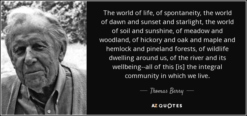 The world of life, of spontaneity, the world of dawn and sunset and starlight, the world of soil and sunshine, of meadow and woodland, of hickory and oak and maple and hemlock and pineland forests, of wildlife dwelling around us, of the river and its wellbeing--all of this [is] the integral community in which we live. - Thomas Berry