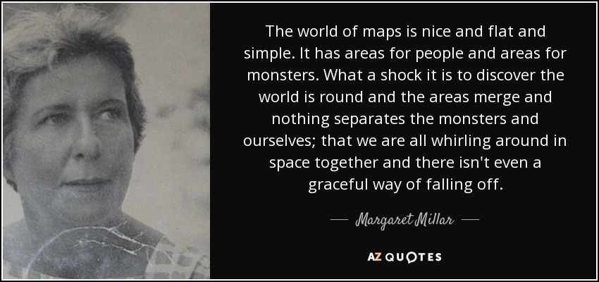 The world of maps is nice and flat and simple. It has areas for people and areas for monsters. What a shock it is to discover the world is round and the areas merge and nothing separates the monsters and ourselves; that we are all whirling around in space together and there isn't even a graceful way of falling off. - Margaret Millar
