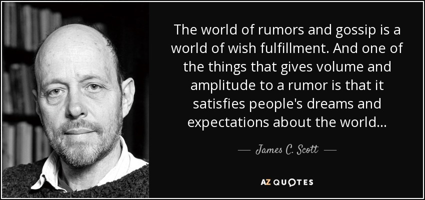 The world of rumors and gossip is a world of wish fulfillment. And one of the things that gives volume and amplitude to a rumor is that it satisfies people's dreams and expectations about the world... - James C. Scott