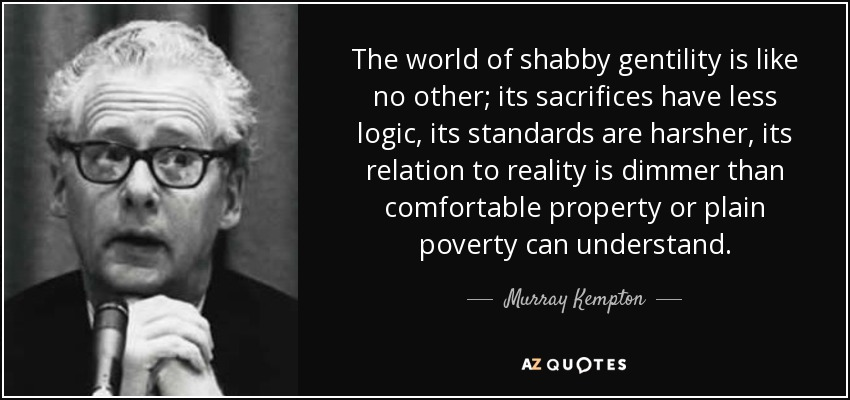 The world of shabby gentility is like no other; its sacrifices have less logic, its standards are harsher, its relation to reality is dimmer than comfortable property or plain poverty can understand. - Murray Kempton