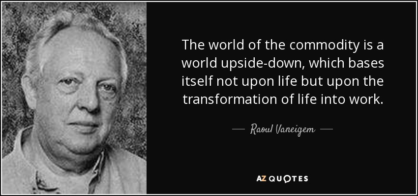 The world of the commodity is a world upside-down, which bases itself not upon life but upon the transformation of life into work. - Raoul Vaneigem