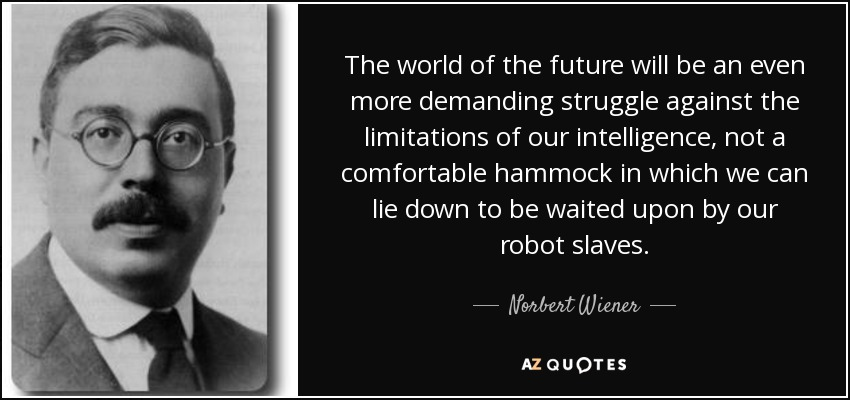 The world of the future will be an even more demanding struggle against the limitations of our intelligence, not a comfortable hammock in which we can lie down to be waited upon by our robot slaves. - Norbert Wiener
