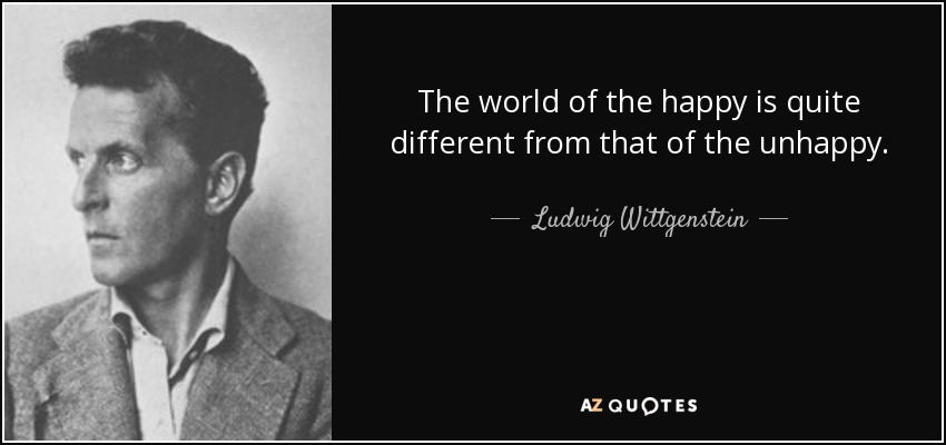 The world of the happy is quite different from that of the unhappy. - Ludwig Wittgenstein