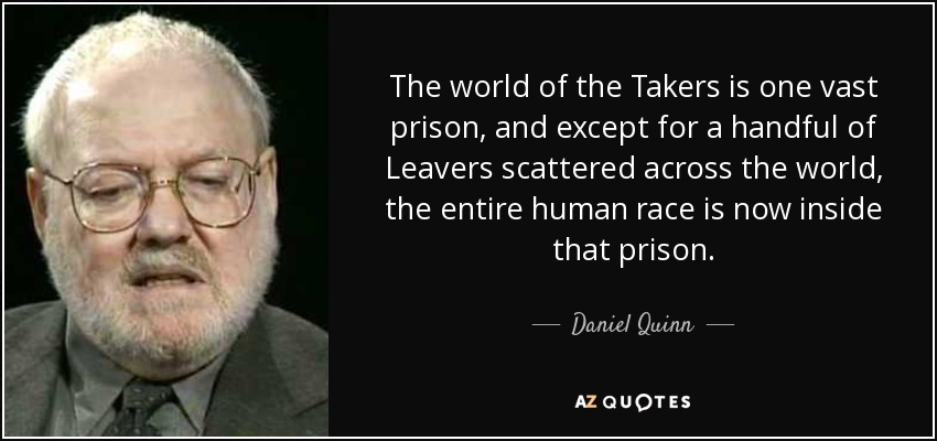 The world of the Takers is one vast prison, and except for a handful of Leavers scattered across the world, the entire human race is now inside that prison. - Daniel Quinn