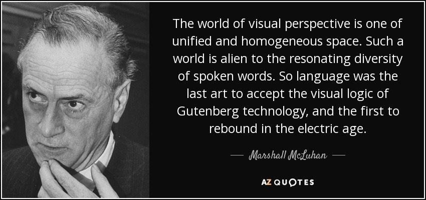 The world of visual perspective is one of unified and homogeneous space. Such a world is alien to the resonating diversity of spoken words. So language was the last art to accept the visual logic of Gutenberg technology, and the first to rebound in the electric age. - Marshall McLuhan
