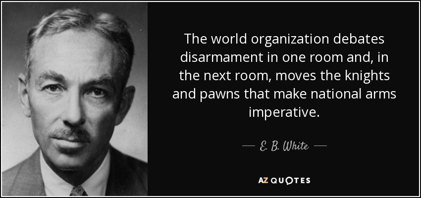 The world organization debates disarmament in one room and, in the next room, moves the knights and pawns that make national arms imperative. - E. B. White