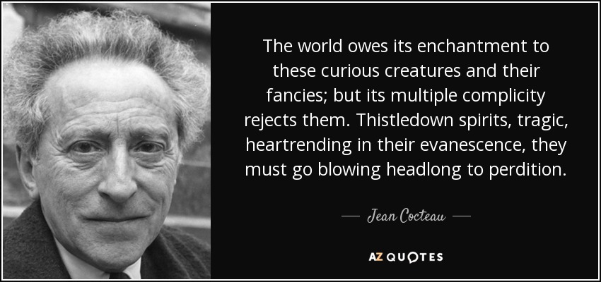The world owes its enchantment to these curious creatures and their fancies; but its multiple complicity rejects them. Thistledown spirits, tragic, heartrending in their evanescence, they must go blowing headlong to perdition. - Jean Cocteau