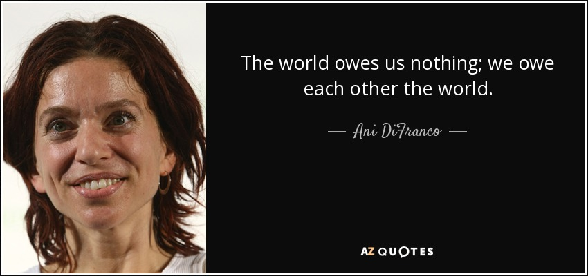 The world owes us nothing; we owe each other the world. - Ani DiFranco