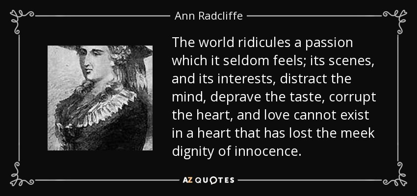 The world ridicules a passion which it seldom feels; its scenes, and its interests, distract the mind, deprave the taste, corrupt the heart, and love cannot exist in a heart that has lost the meek dignity of innocence. - Ann Radcliffe