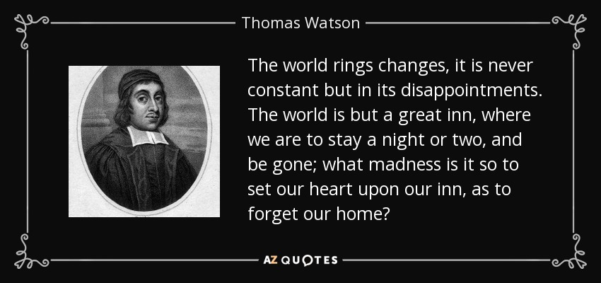 The world rings changes, it is never constant but in its disappointments. The world is but a great inn, where we are to stay a night or two, and be gone; what madness is it so to set our heart upon our inn, as to forget our home? - Thomas Watson