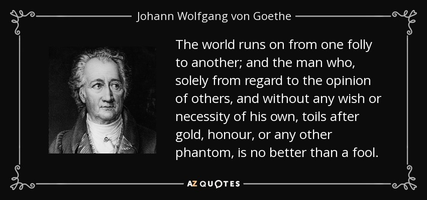 The world runs on from one folly to another; and the man who, solely from regard to the opinion of others, and without any wish or necessity of his own, toils after gold, honour, or any other phantom, is no better than a fool. - Johann Wolfgang von Goethe