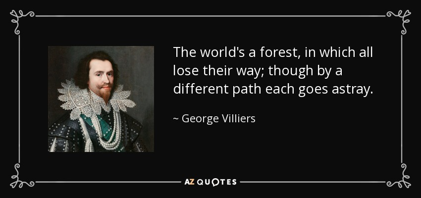 The world's a forest, in which all lose their way; though by a different path each goes astray. - George Villiers, 1st Duke of Buckingham