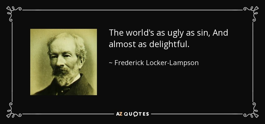 The world's as ugly as sin, And almost as delightful. - Frederick Locker-Lampson