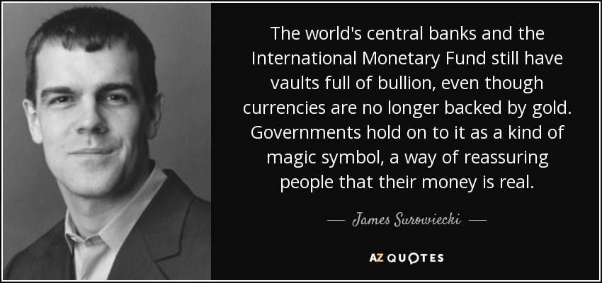 The world's central banks and the International Monetary Fund still have vaults full of bullion, even though currencies are no longer backed by gold. Governments hold on to it as a kind of magic symbol, a way of reassuring people that their money is real. - James Surowiecki