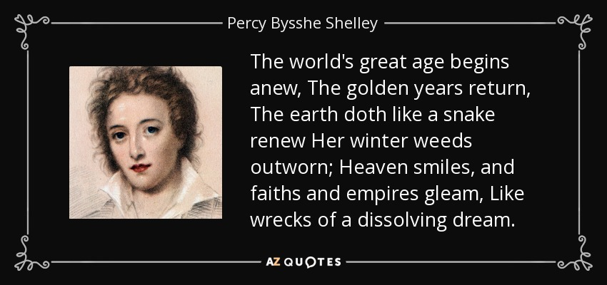 The world's great age begins anew, The golden years return, The earth doth like a snake renew Her winter weeds outworn; Heaven smiles, and faiths and empires gleam, Like wrecks of a dissolving dream. - Percy Bysshe Shelley