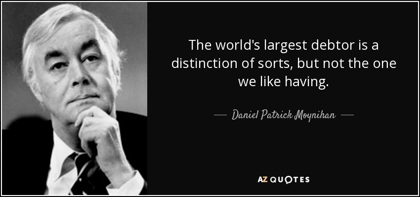 The world's largest debtor is a distinction of sorts, but not the one we like having. - Daniel Patrick Moynihan
