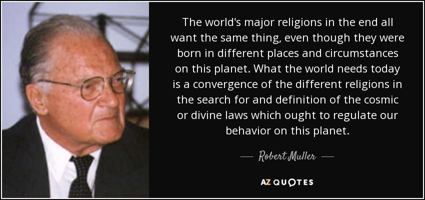 The world's major religions in the end all want the same thing, even though they were born in different places and circumstances on this planet. What the world needs today is a convergence of the different religions in the search for and definition of the cosmic or divine laws which ought to regulate our behavior on this planet. - Robert Muller