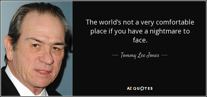 The world's not a very comfortable place if you have a nightmare to face. - Tommy Lee Jones