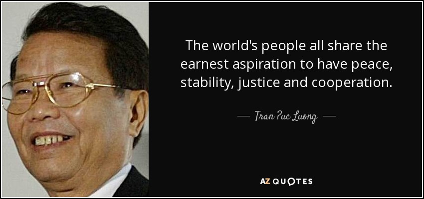 The world's people all share the earnest aspiration to have peace, stability, justice and cooperation. - Tran ?uc Luong