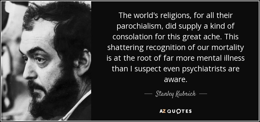 The world's religions, for all their parochialism, did supply a kind of consolation for this great ache... This shattering recognition of our mortality is at the root of far more mental illness than I suspect even psychiatrists are aware. - Stanley Kubrick