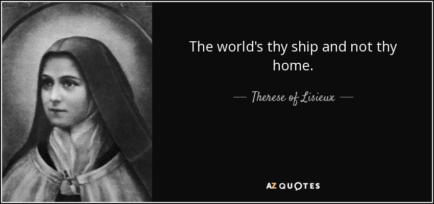 The world's thy ship and not thy home. - Therese of Lisieux