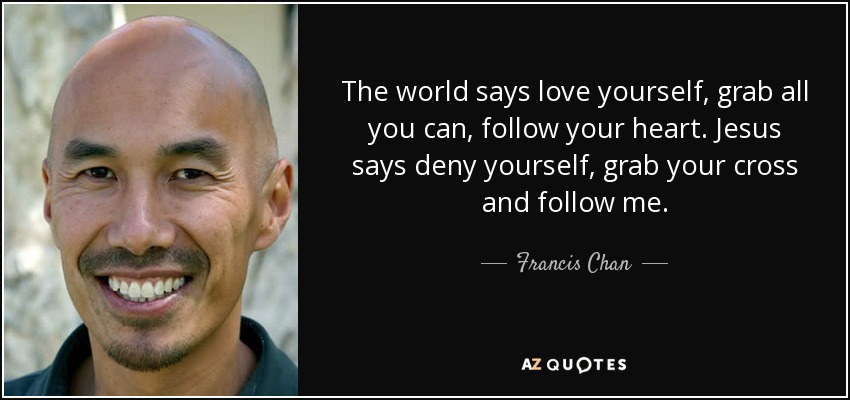 The world says love yourself, grab all you can, follow your heart. Jesus says deny yourself, grab your cross and follow me. - Francis Chan