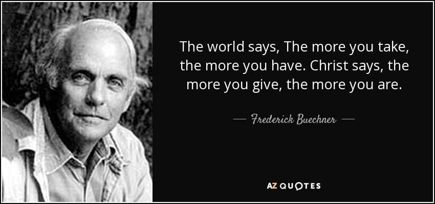 The world says, The more you take, the more you have. Christ says, the more you give, the more you are. - Frederick Buechner