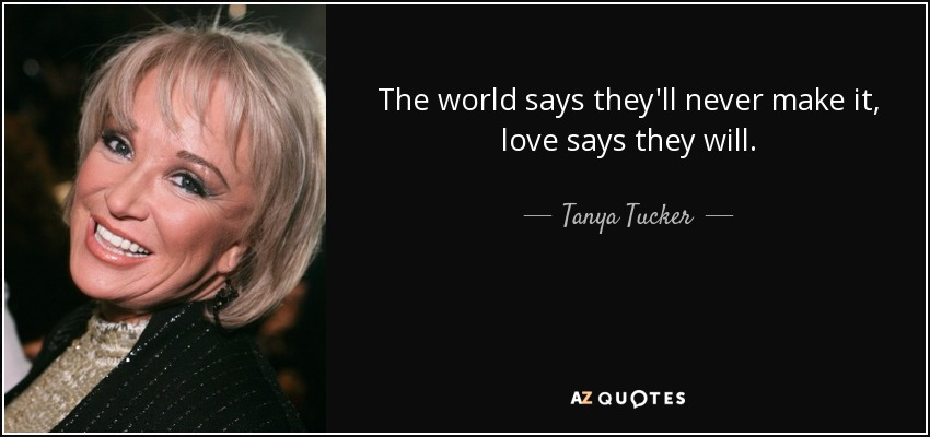 The world says they'll never make it, love says they will. - Tanya Tucker