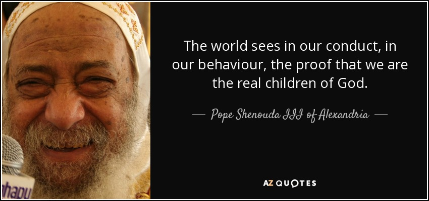 The world sees in our conduct, in our behaviour, the proof that we are the real children of God. - Pope Shenouda III of Alexandria