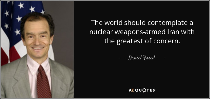 The world should contemplate a nuclear weapons-armed Iran with the greatest of concern. - Daniel Fried