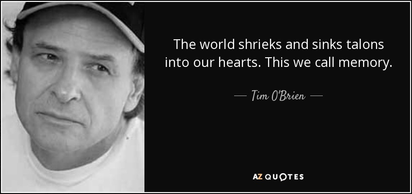 The world shrieks and sinks talons into our hearts. This we call memory. - Tim O'Brien