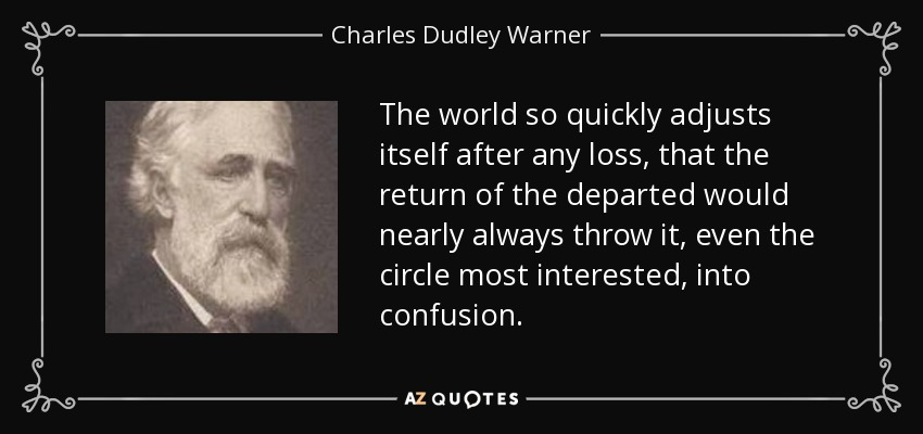 The world so quickly adjusts itself after any loss, that the return of the departed would nearly always throw it, even the circle most interested, into confusion. - Charles Dudley Warner