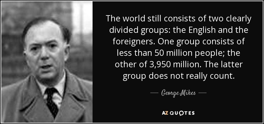 The world still consists of two clearly divided groups: the English and the foreigners. One group consists of less than 50 million people; the other of 3,950 million. The latter group does not really count. - George Mikes