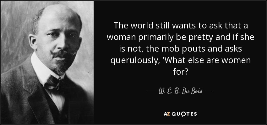 The world still wants to ask that a woman primarily be pretty and if she is not, the mob pouts and asks querulously, 'What else are women for? - W. E. B. Du Bois