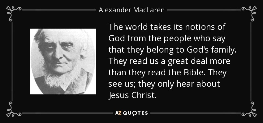 The world takes its notions of God from the people who say that they belong to God's family. They read us a great deal more than they read the Bible. They see us; they only hear about Jesus Christ. - Alexander MacLaren