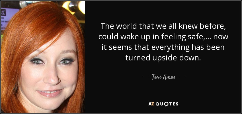 The world that we all knew before, could wake up in feeling safe, ... now it seems that everything has been turned upside down. - Tori Amos