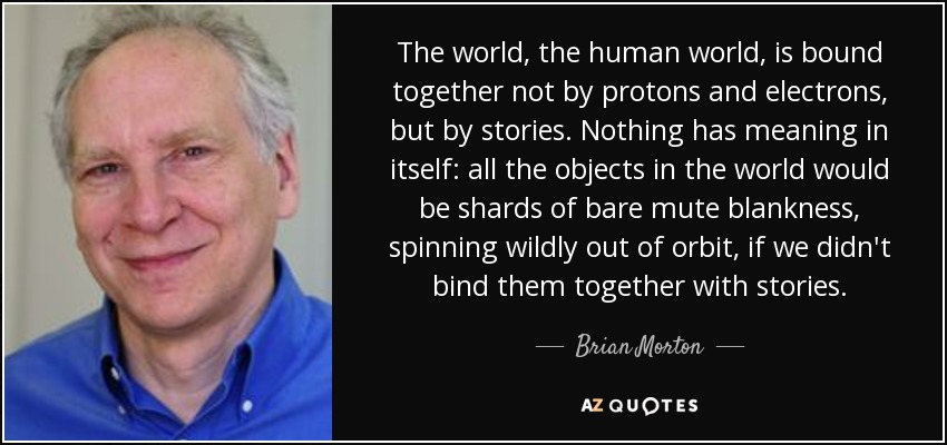 The world, the human world, is bound together not by protons and electrons, but by stories. Nothing has meaning in itself: all the objects in the world would be shards of bare mute blankness, spinning wildly out of orbit, if we didn't bind them together with stories. - Brian Morton