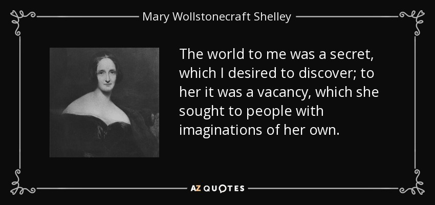 The world to me was a secret, which I desired to discover; to her it was a vacancy, which she sought to people with imaginations of her own. - Mary Wollstonecraft Shelley