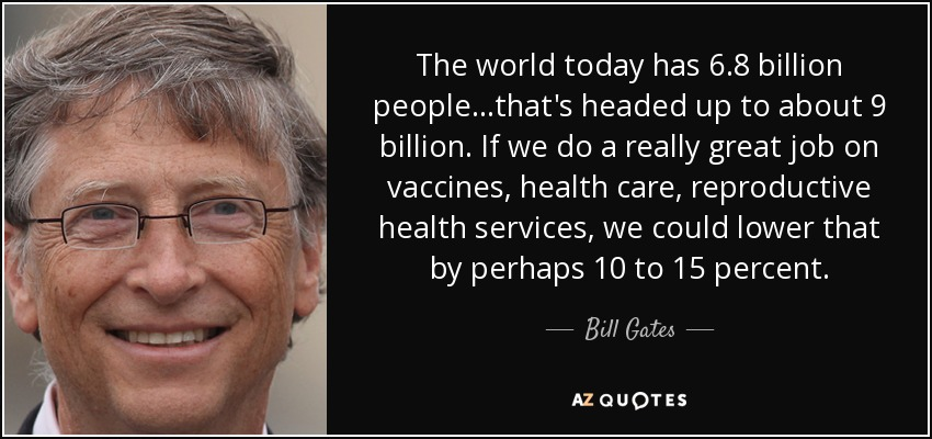 The world today has 6.8 billion people...that's headed up to about 9 billion. If we do a really great job on vaccines, health care, reproductive health services, we could lower that by perhaps 10 to 15 percent. - Bill Gates