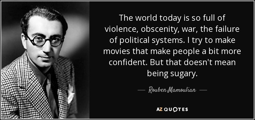 The world today is so full of violence, obscenity, war, the failure of political systems. I try to make movies that make people a bit more confident. But that doesn't mean being sugary. - Rouben Mamoulian