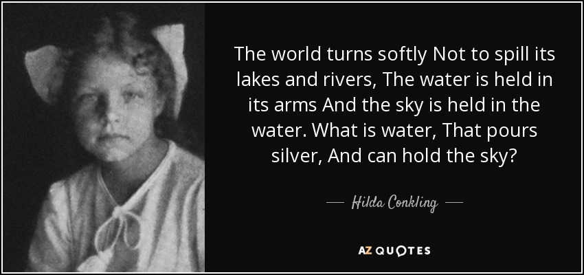 The world turns softly Not to spill its lakes and rivers, The water is held in its arms And the sky is held in the water. What is water, That pours silver, And can hold the sky? - Hilda Conkling