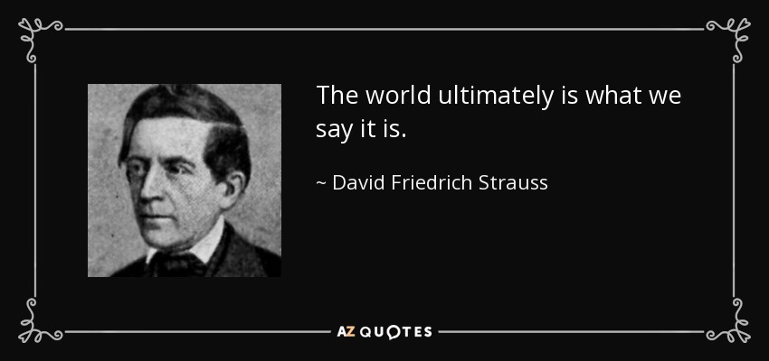 The world ultimately is what we say it is. - David Friedrich Strauss