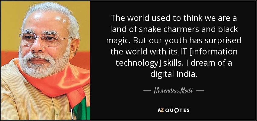 The world used to think we are a land of snake charmers and black magic. But our youth has surprised the world with its IT [information technology] skills. I dream of a digital India. - Narendra Modi