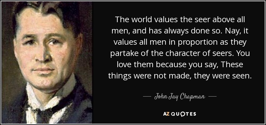 The world values the seer above all men, and has always done so. Nay, it values all men in proportion as they partake of the character of seers. You love them because you say, These things were not made, they were seen. - John Jay Chapman