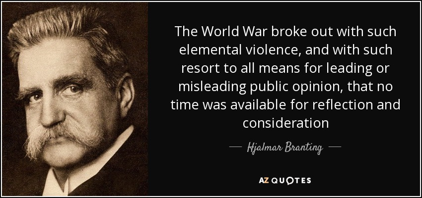 The World War broke out with such elemental violence, and with such resort to all means for leading or misleading public opinion, that no time was available for reflection and consideration - Hjalmar Branting