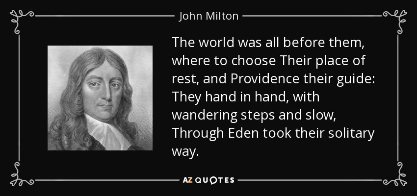 The world was all before them, where to choose Their place of rest, and Providence their guide: They hand in hand, with wandering steps and slow, Through Eden took their solitary way. - John Milton